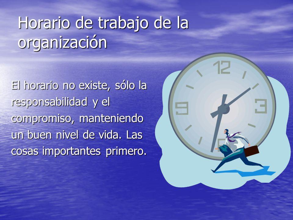 Horario de trabajo de la organización El horario no existe, sólo la responsabilidad y el compromiso, manteniendo un buen nivel de vida. Las cosas impo