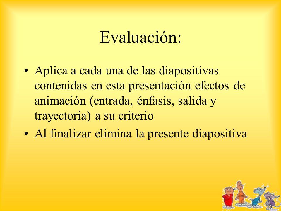 Evaluación: Aplica a cada una de las diapositivas contenidas en esta presentación efectos de animación (entrada, énfasis, salida y trayectoria) a su c
