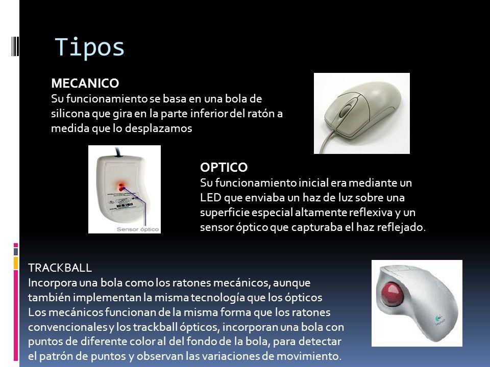 Tipos MECANICO Su funcionamiento se basa en una bola de silicona que gira en la parte inferior del ratón a medida que lo desplazamos OPTICO Su funcion