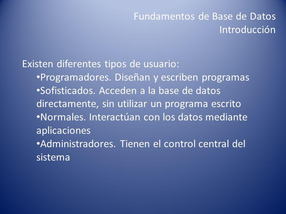 Fundamentos de Base de Datos Introducción Existen diferentes tipos de usuario: Programadores. Diseñan y escriben programas Sofisticados. Acceden a la
