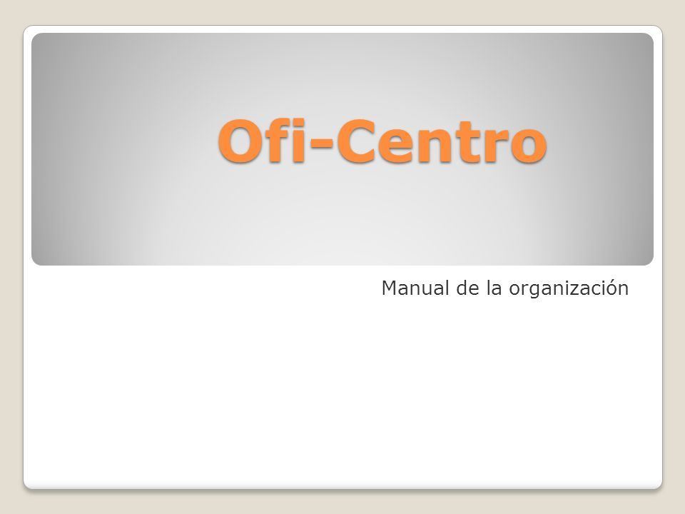 Ofi-Centro Manual de la organización Complete las tareas siguientes a fin de preparar la presentación: 1.En la vista esquema inserte una nueva diaposi