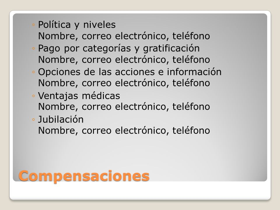 Compensaciones Política y niveles Nombre, correo electrónico, teléfono Pago por categorías y gratificación Nombre, correo electrónico, teléfono Opcion