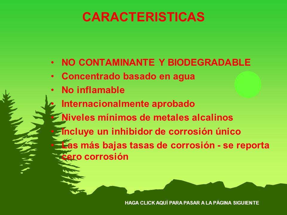 HAGA CLICK AQUÍ PARA PASAR A LA PÁGINA SIGUIENTE CARACTERISTICAS NO CONTAMINANTE Y BIODEGRADABLE Concentrado basado en agua No inflamable Internaciona