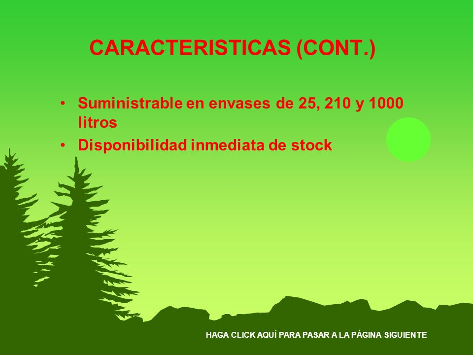 HAGA CLICK AQUÍ PARA PASAR A LA PÁGINA SIGUIENTE CARACTERISTICAS (CONT.) Suministrable en envases de 25, 210 y 1000 litros Disponibilidad inmediata de