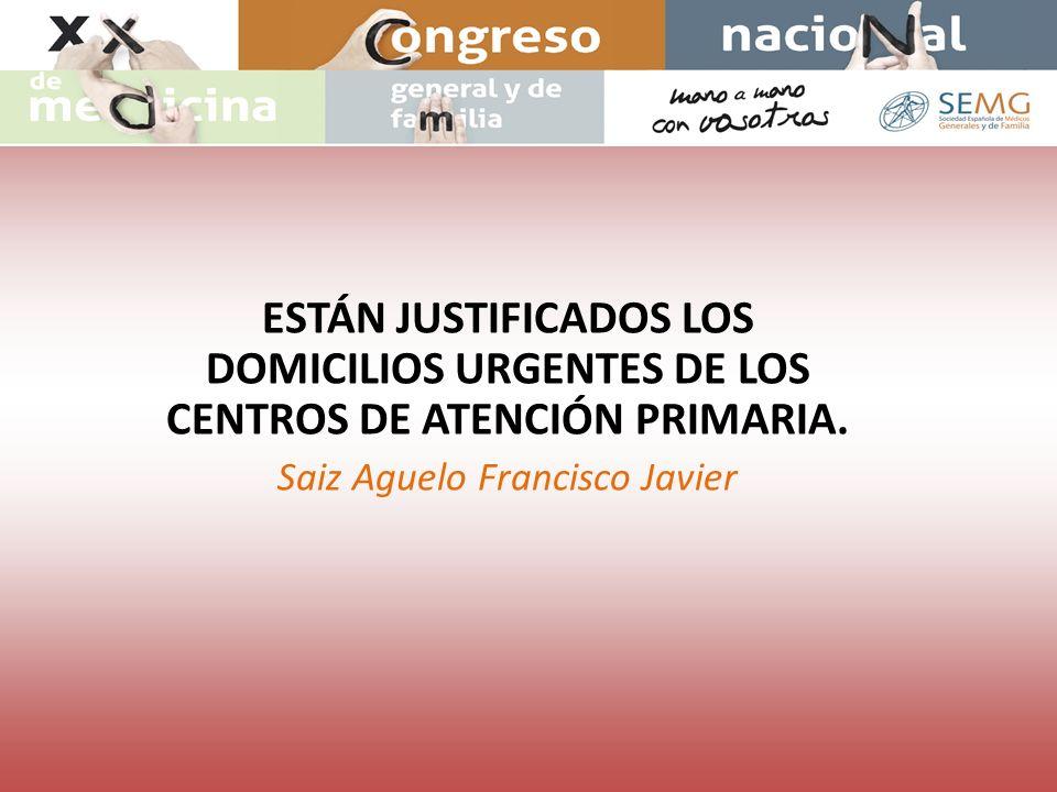 ESTÁN JUSTIFICADOS LOS DOMICILIOS URGENTES DE LOS CENTROS DE ATENCIÓN PRIMARIA. Saiz Aguelo Francisco Javier
