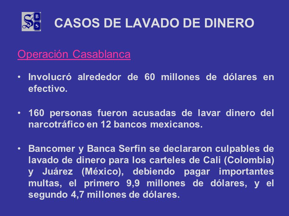 CASOS DE LAVADO DE DINERO Operación Casablanca Involucró alrededor de 60 millones de dólares en efectivo. 160 personas fueron acusadas de lavar dinero