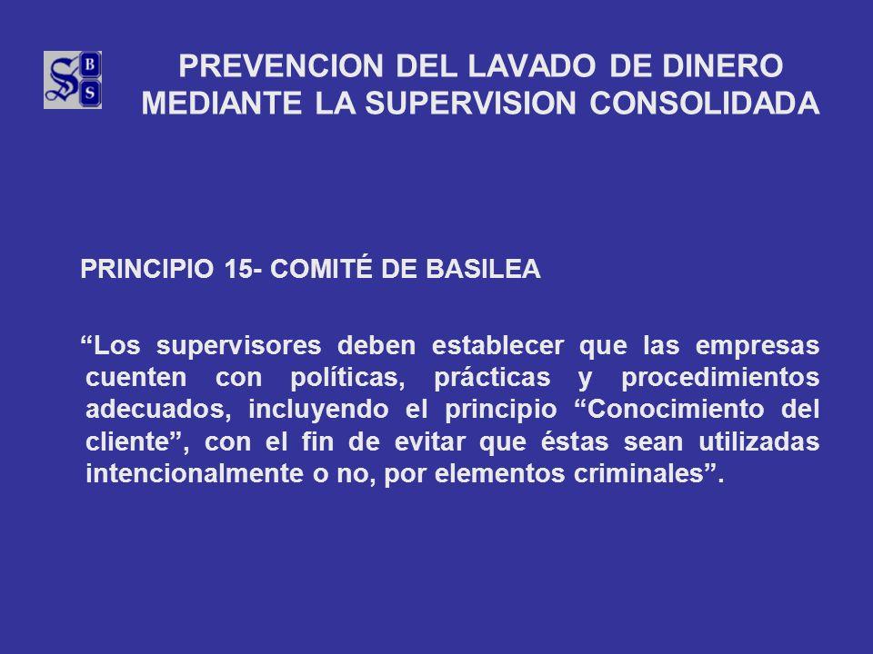 PREVENCION DEL LAVADO DE DINERO MEDIANTE LA SUPERVISION CONSOLIDADA PRINCIPIO 15- COMITÉ DE BASILEA Los supervisores deben establecer que las empresas