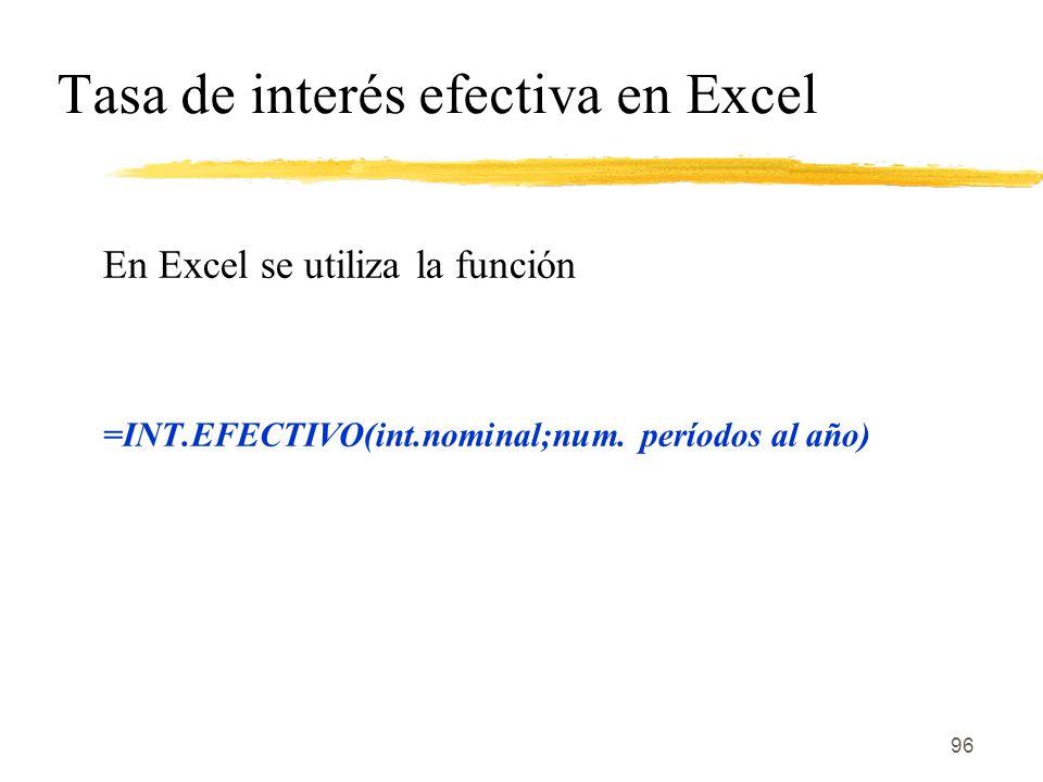 96 Tasa de interés efectiva en Excel En Excel se utiliza la función =INT.EFECTIVO(int.nominal;num. períodos al año)