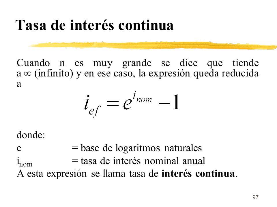 97 Tasa de interés continua Cuando n es muy grande se dice que tiende a (infinito) y en ese caso, la expresión queda reducida a donde: e = base de log