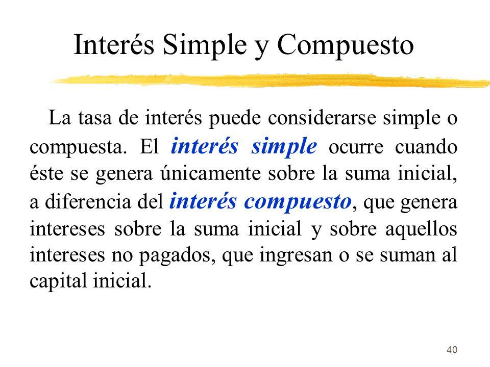 40 Interés Simple y Compuesto La tasa de interés puede considerarse simple o compuesta. El interés simple ocurre cuando éste se genera únicamente sobr