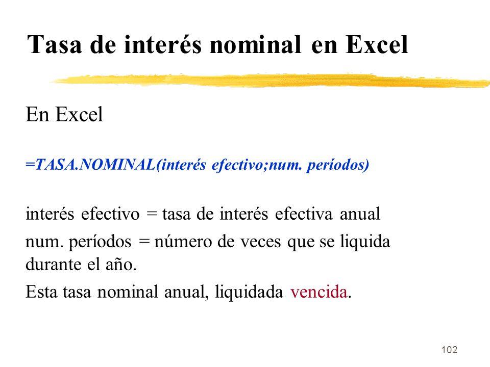 102 Tasa de interés nominal en Excel En Excel =TASA.NOMINAL(interés efectivo;num. períodos) interés efectivo = tasa de interés efectiva anual num. per