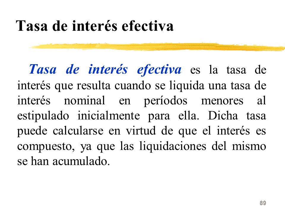 89 Tasa de interés efectiva Tasa de interés efectiva es la tasa de interés que resulta cuando se liquida una tasa de interés nominal en períodos menor