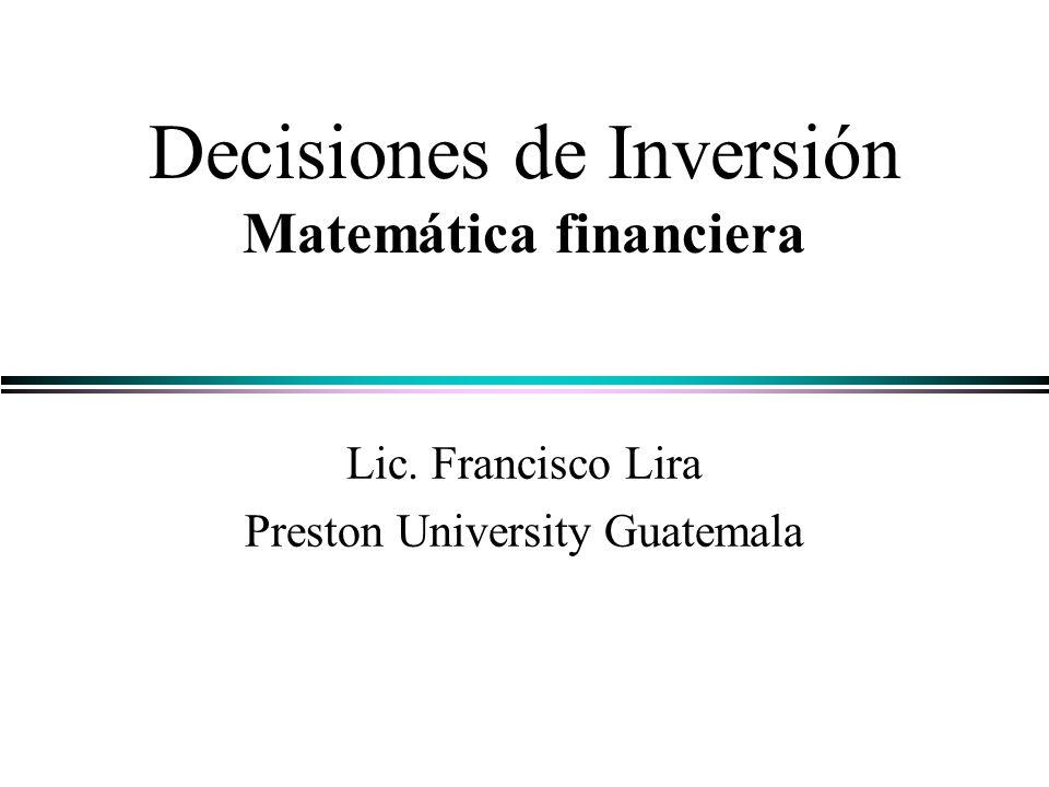 Decisiones de Inversión Matemática financiera Lic. Francisco Lira Preston University Guatemala