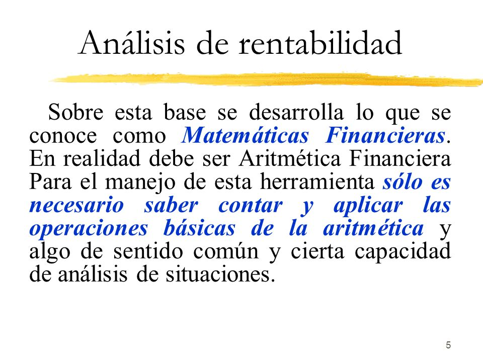 5 Análisis de rentabilidad Sobre esta base se desarrolla lo que se conoce como Matemáticas Financieras. En realidad debe ser Aritmética Financiera Par