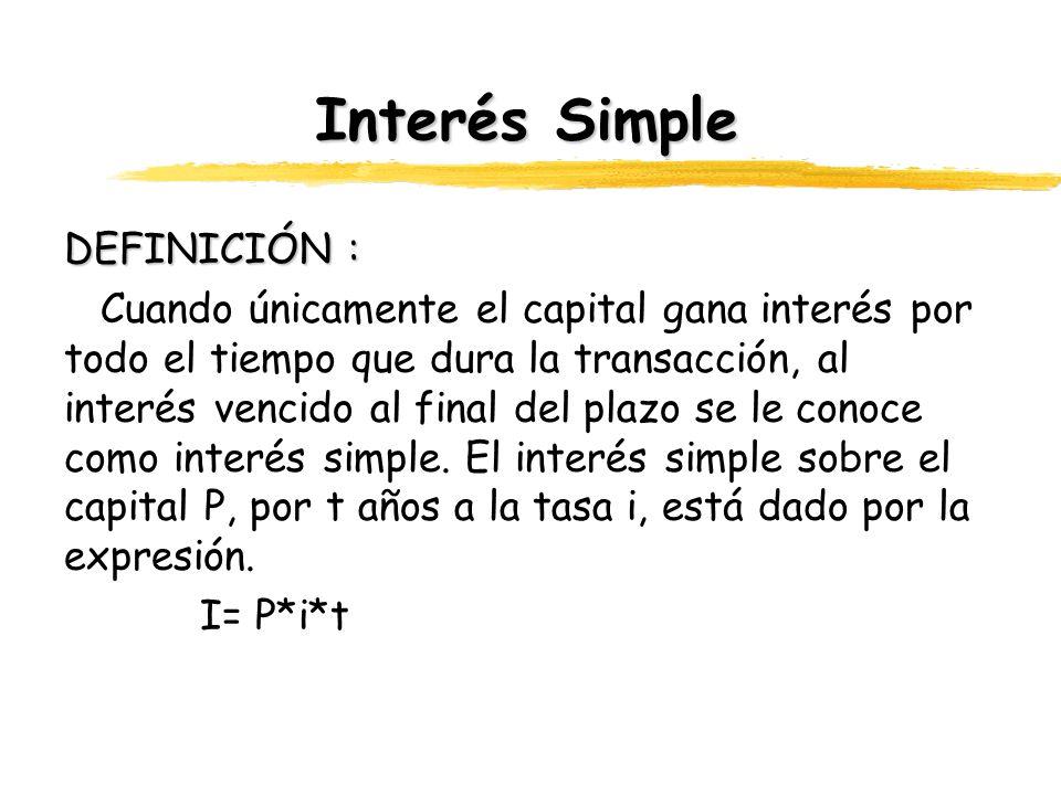 Interés Simple DEFINICIÓN : Cuando únicamente el capital gana interés por todo el tiempo que dura la transacción, al interés vencido al final del plaz