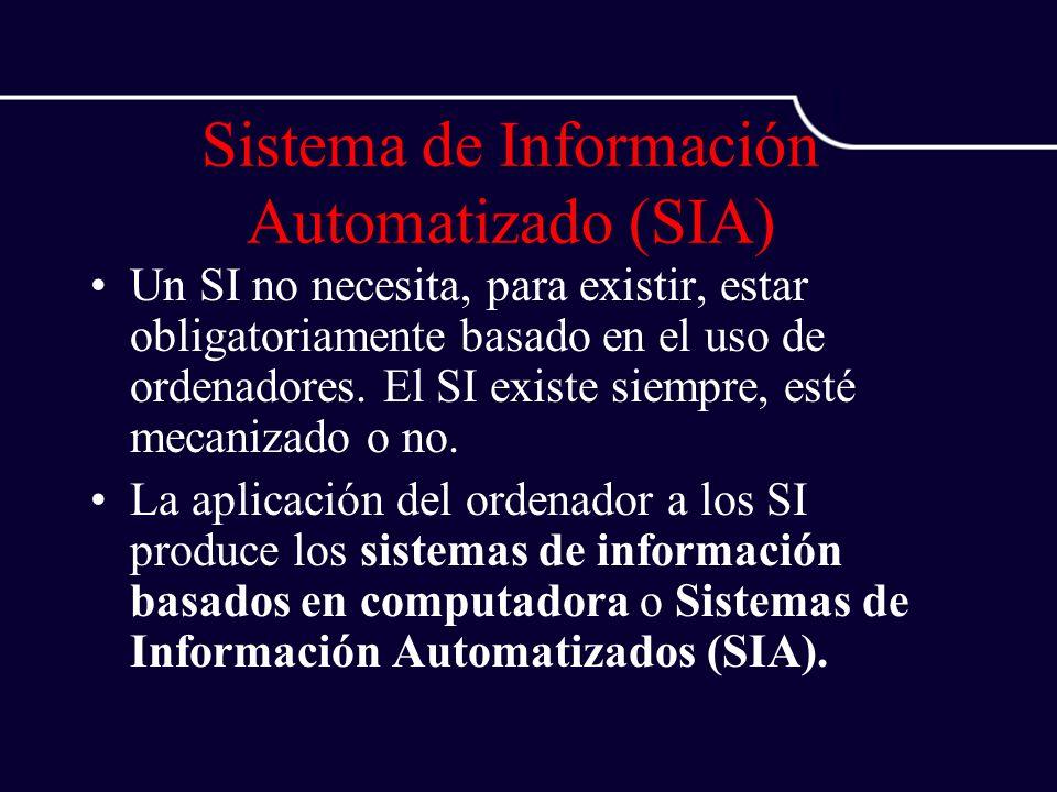 Sistema de Información Automatizado (SIA) Un SI no necesita, para existir, estar obligatoriamente basado en el uso de ordenadores. El SI existe siempr