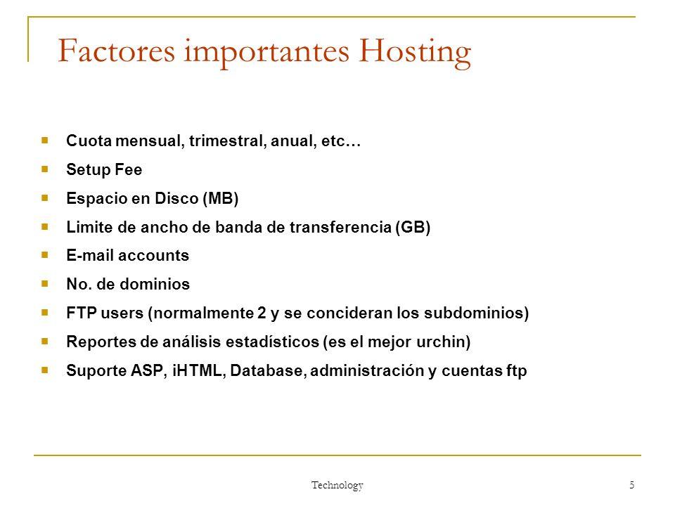 Technology 5 Factores importantes Hosting Cuota mensual, trimestral, anual, etc… Setup Fee Espacio en Disco (MB) Limite de ancho de banda de transfere