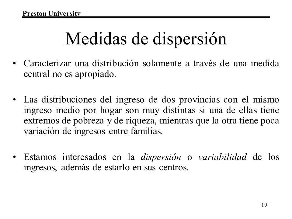 Preston University 10 Medidas de dispersión Caracterizar una distribución solamente a través de una medida central no es apropiado. Las distribuciones