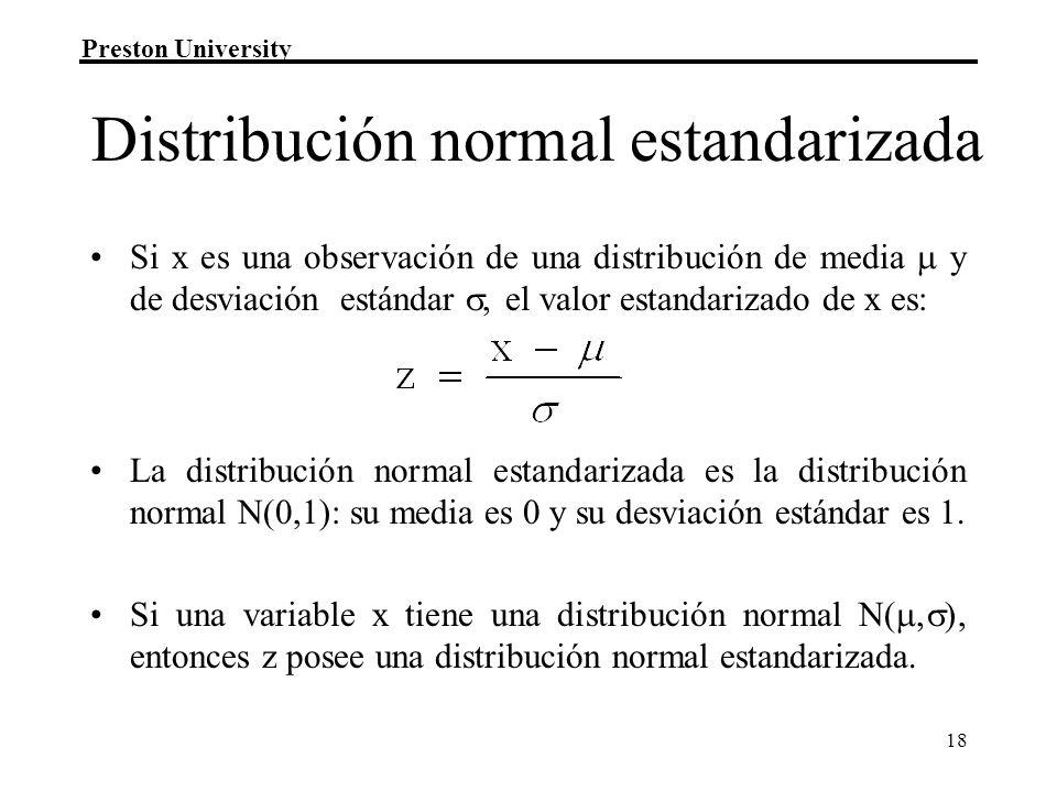 Preston University 18 Distribución normal estandarizada Si x es una observación de una distribución de media y de desviación estándar, el valor estand