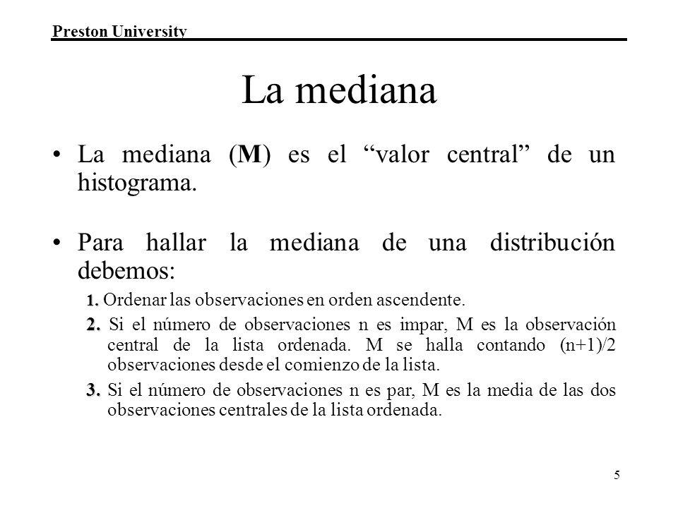 Preston University 5 La mediana La mediana (M) es el valor central de un histograma. Para hallar la mediana de una distribución debemos: 1. 1. Ordenar