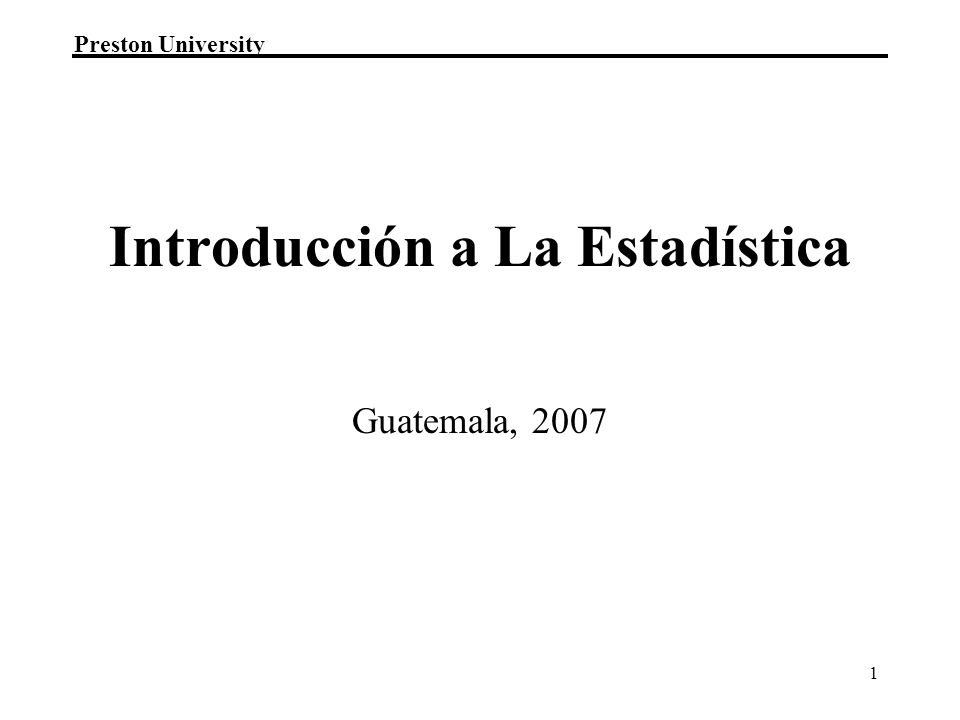 Preston University 1 Guatemala, 2007 Introducción a La Estadística