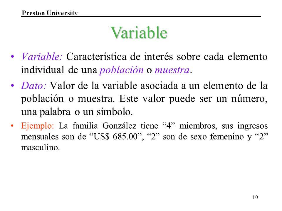 Preston University 10 Variable: Característica de interés sobre cada elemento individual de una población o muestra. Dato: Valor de la variable asocia