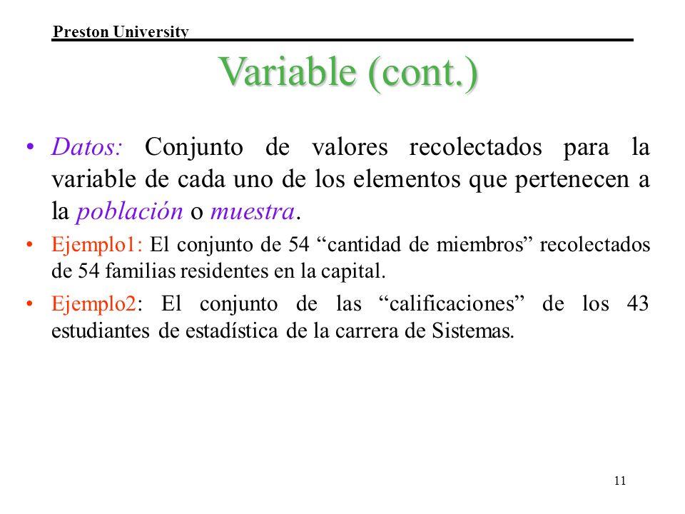 Preston University 11 Variable (cont.) Datos: Conjunto de valores recolectados para la variable de cada uno de los elementos que pertenecen a la pobla