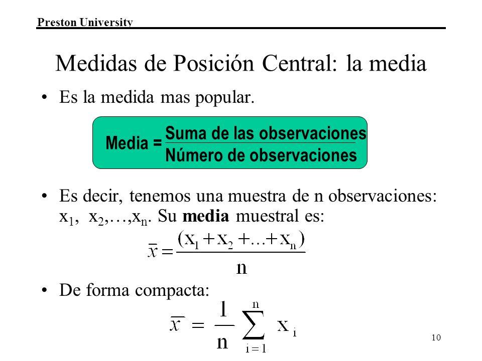 Preston University 10 Medidas de Posición Central: la media Es la medida mas popular. Es decir, tenemos una muestra de n observaciones: x 1, x 2,…,x n