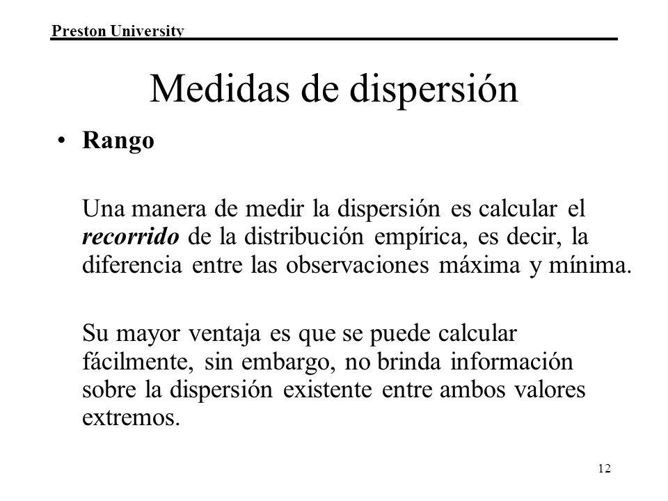 Preston University 12 Medidas de dispersión Rango Una manera de medir la dispersión es calcular el recorrido de la distribución empírica, es decir, la diferencia entre las observaciones máxima y mínima.