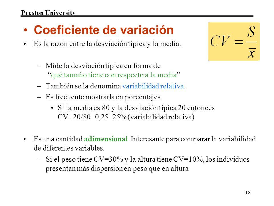 Preston University 18 Coeficiente de variación Es la razón entre la desviación típica y la media. –Mide la desviación típica en forma de qué tamaño ti