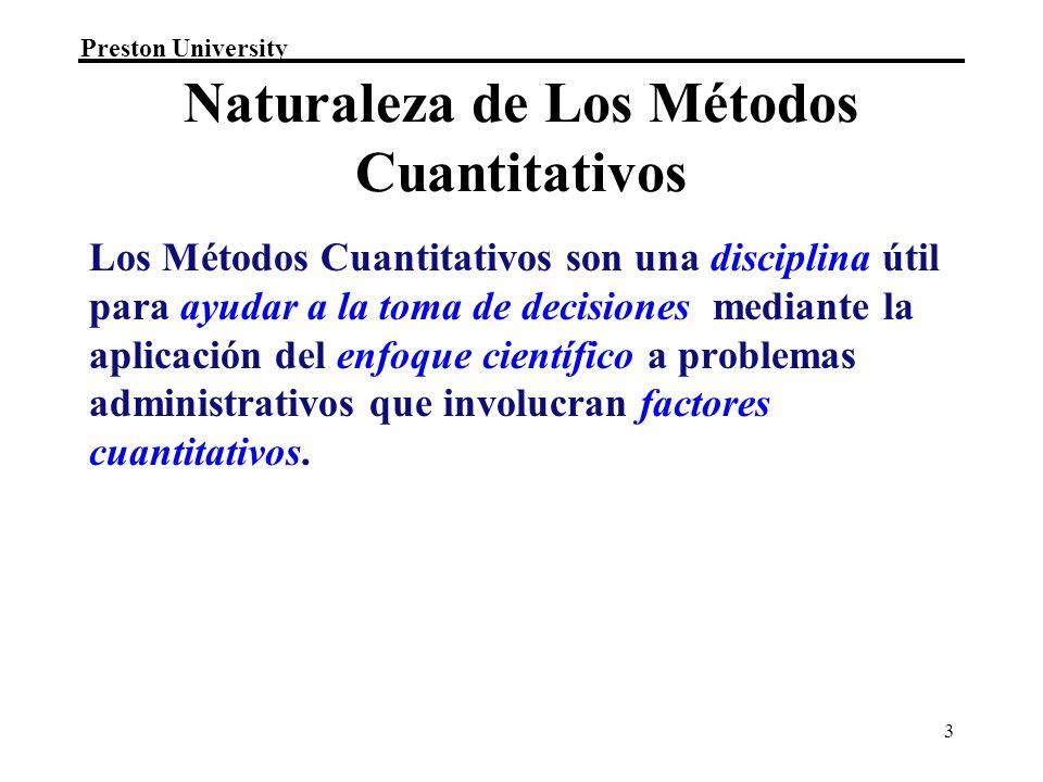 Preston University 3 Naturaleza de Los Métodos Cuantitativos Los Métodos Cuantitativos son una disciplina útil para ayudar a la toma de decisiones mediante la aplicación del enfoque científico a problemas administrativos que involucran factores cuantitativos.