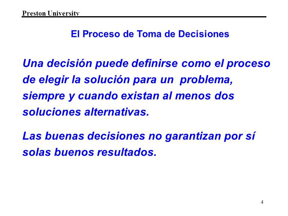Preston University 4 Una decisión puede definirse como el proceso de elegir la solución para un problema, siempre y cuando existan al menos dos soluciones alternativas.