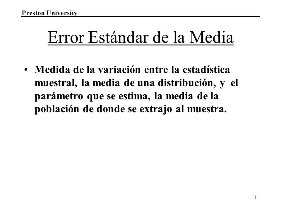 Preston University 1 Error Estándar de la Media Medida de la variación entre la estadística muestral, la media de una distribución, y el parámetro que se estima, la media de la población de donde se extrajo al muestra.