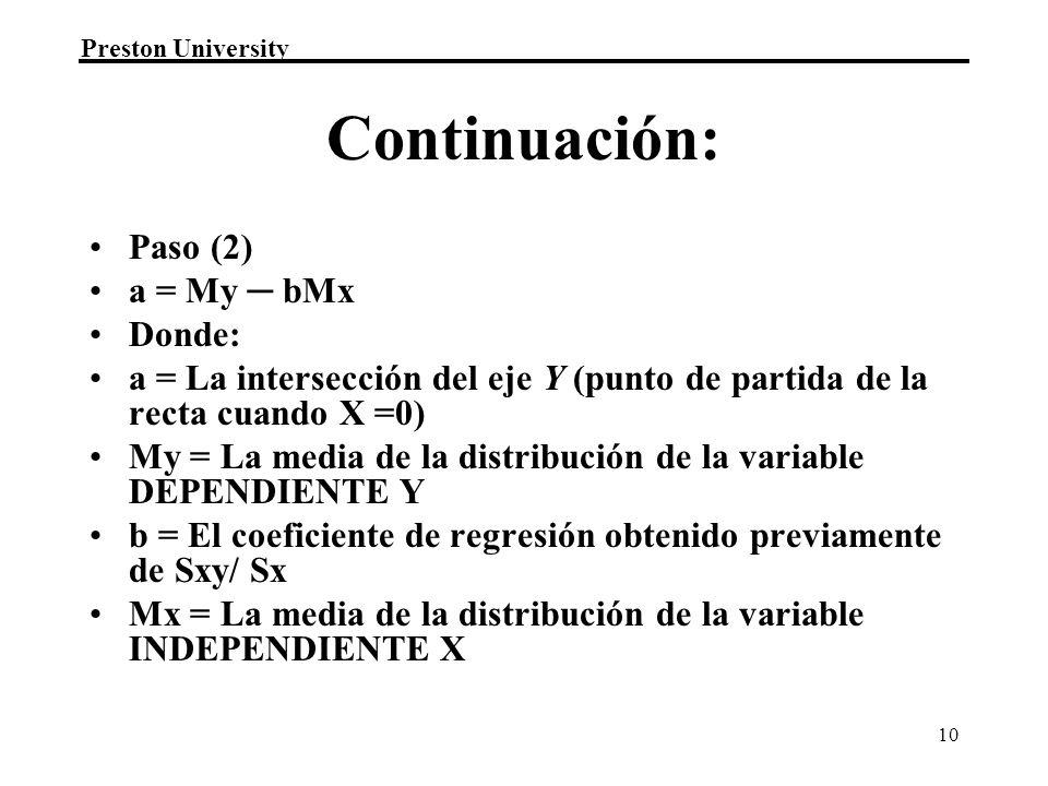 Preston University 10 Continuación: Paso (2) a = My bMx Donde: a = La intersección del eje Y (punto de partida de la recta cuando X =0) My = La media