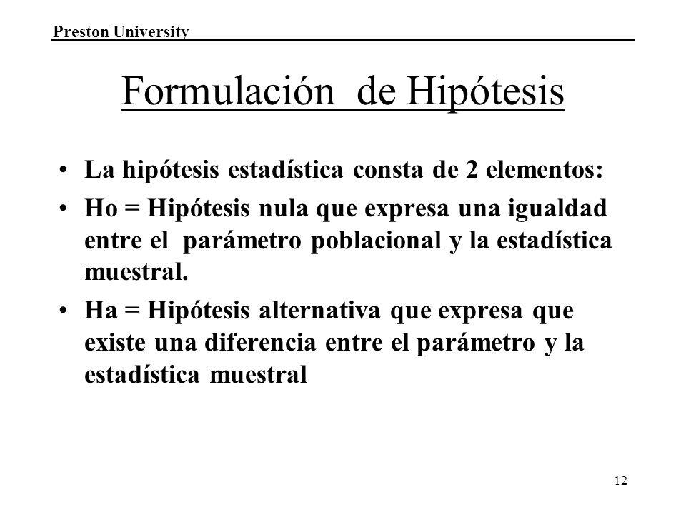 Preston University 12 Formulación de Hipótesis La hipótesis estadística consta de 2 elementos: Ho = Hipótesis nula que expresa una igualdad entre el p