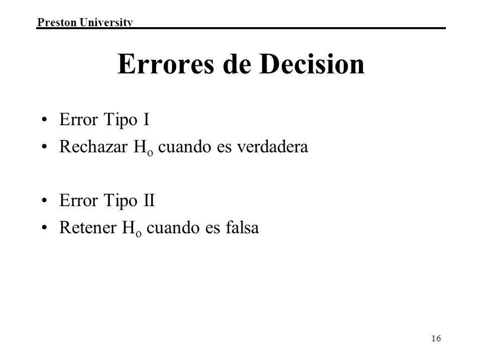 Preston University 16 Errores de Decision Error Tipo I Rechazar H o cuando es verdadera Error Tipo II Retener H o cuando es falsa