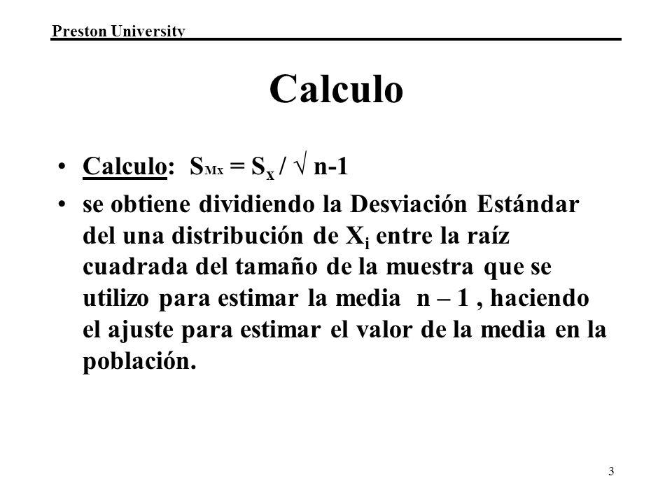 Preston University 3 Calculo Calculo: S Mx = S x / n-1 se obtiene dividiendo la Desviación Estándar del una distribución de X i entre la raíz cuadrada