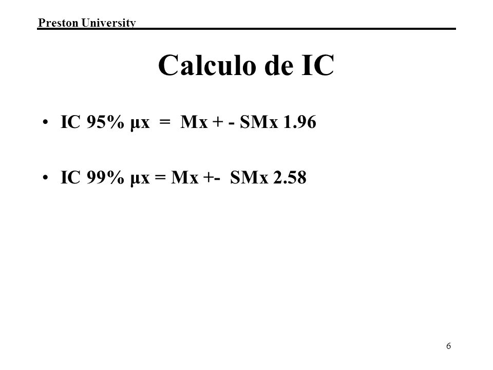 Preston University 6 Calculo de IC IC 95% μx = Mx + - SMx 1.96 IC 99% μx = Mx +- SMx 2.58