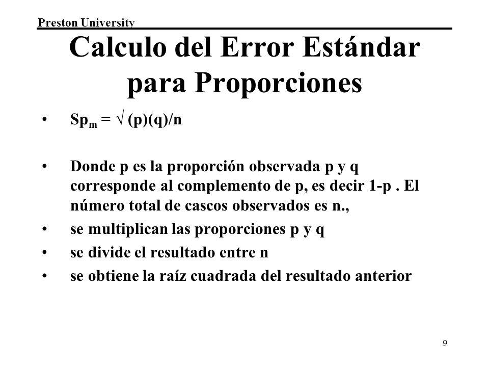 Preston University 9 Calculo del Error Estándar para Proporciones Sp m = (p)(q)/n Donde p es la proporción observada p y q corresponde al complemento
