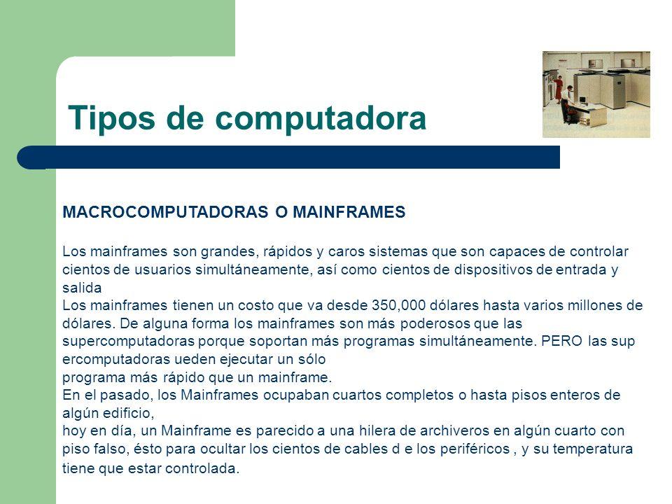 MACROCOMPUTADORAS O MAINFRAMES Los mainframes son grandes, rápidos y caros sistemas que son capaces de controlar cientos de usuarios simultáneamente,