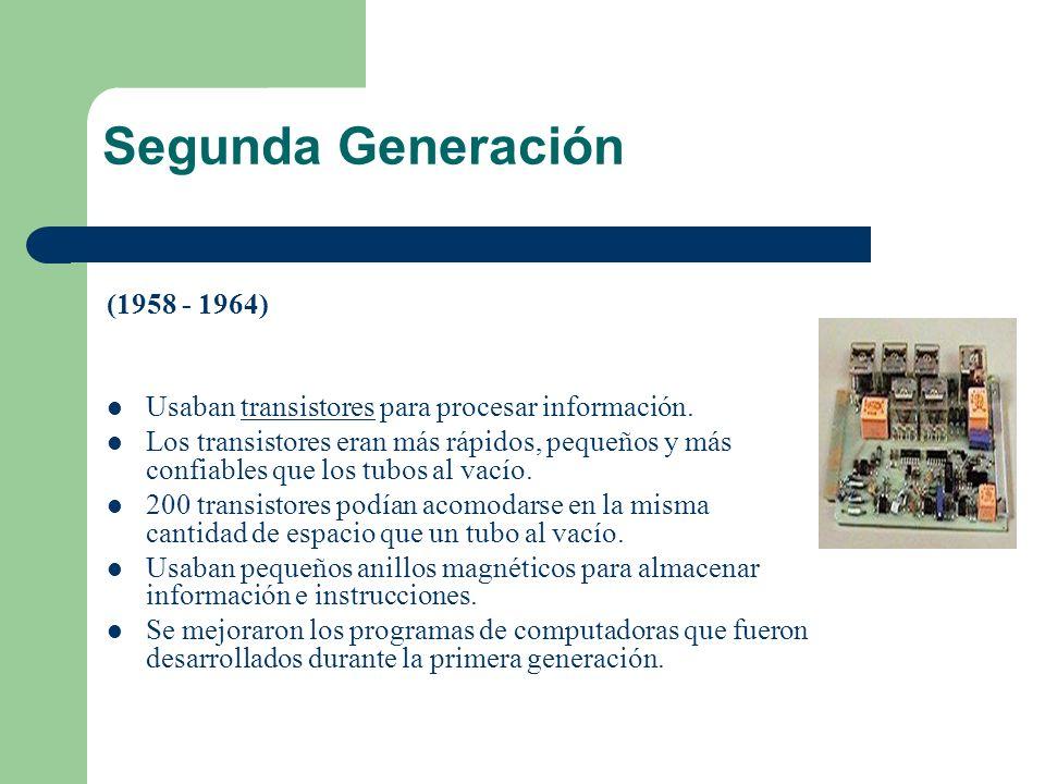 Segunda Generación (1958 - 1964) Usaban transistores para procesar información.transistores Los transistores eran más rápidos, pequeños y más confiabl