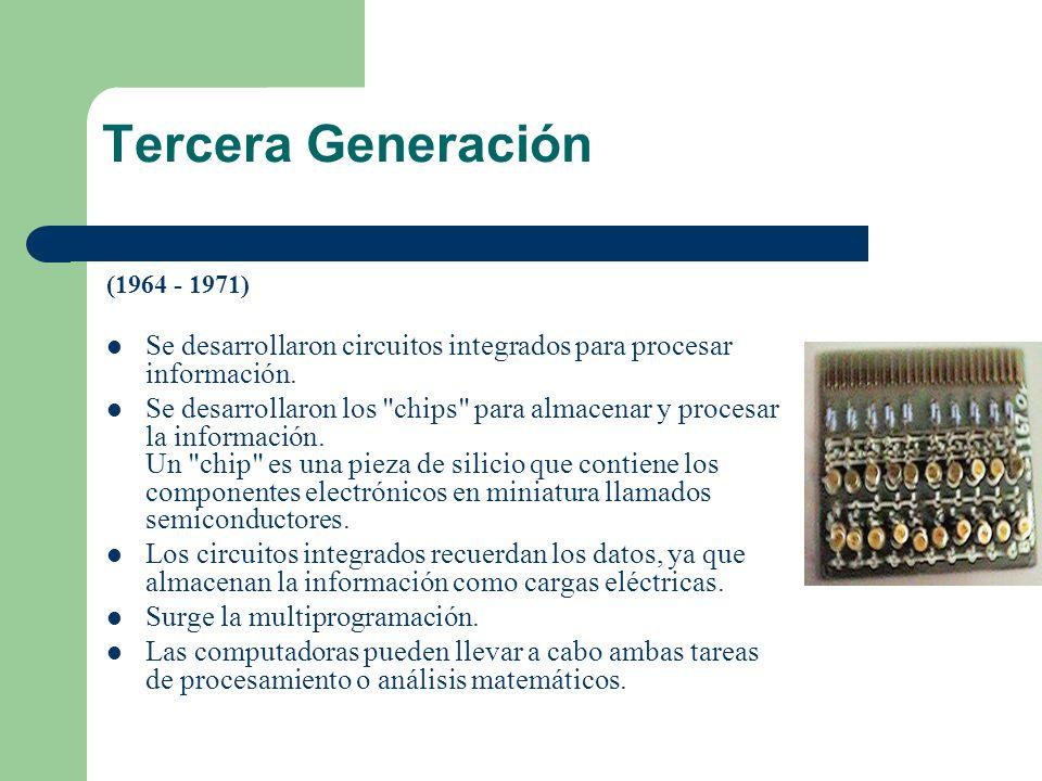 Tercera Generación (1964 - 1971) Se desarrollaron circuitos integrados para procesar información. Se desarrollaron los