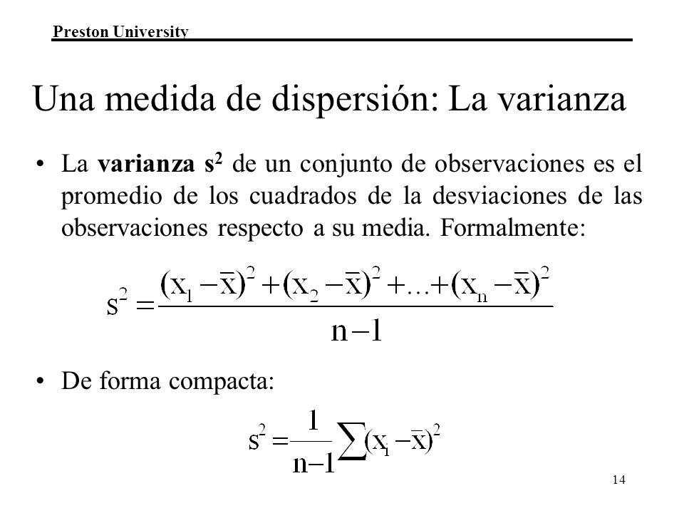 Preston University 14 Una medida de dispersión: La varianza La varianza s 2 de un conjunto de observaciones es el promedio de los cuadrados de la desviaciones de las observaciones respecto a su media.