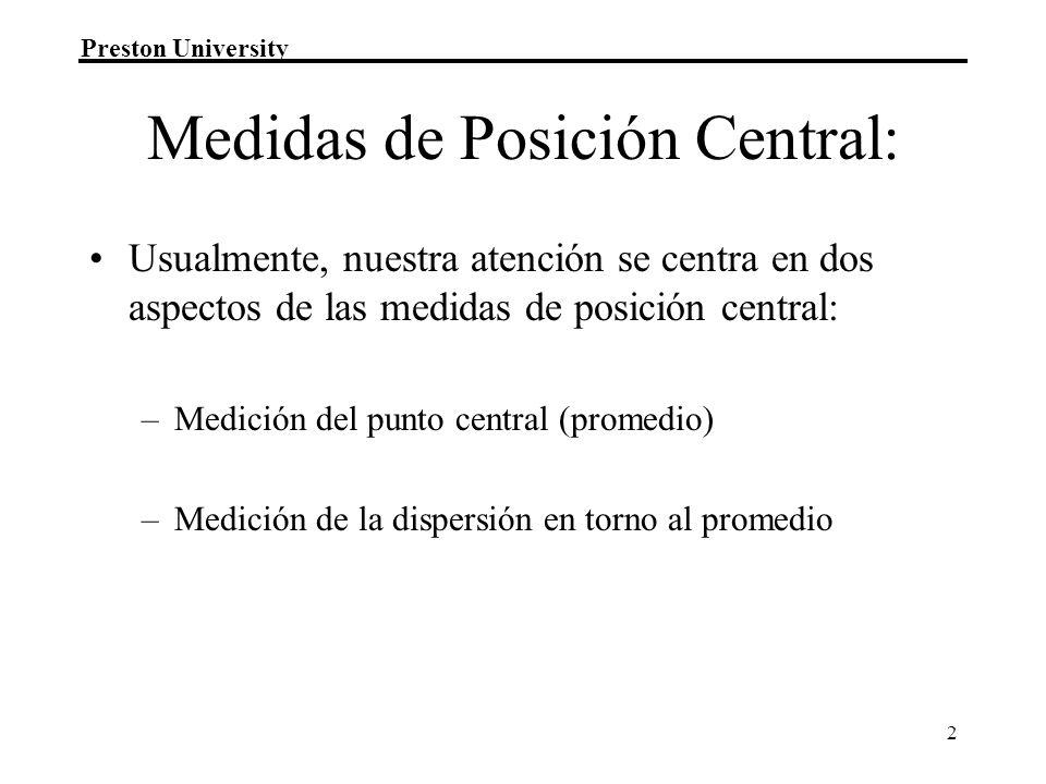 Preston University 2 Medidas de Posición Central: Usualmente, nuestra atención se centra en dos aspectos de las medidas de posición central: –Medición del punto central (promedio) –Medición de la dispersión en torno al promedio