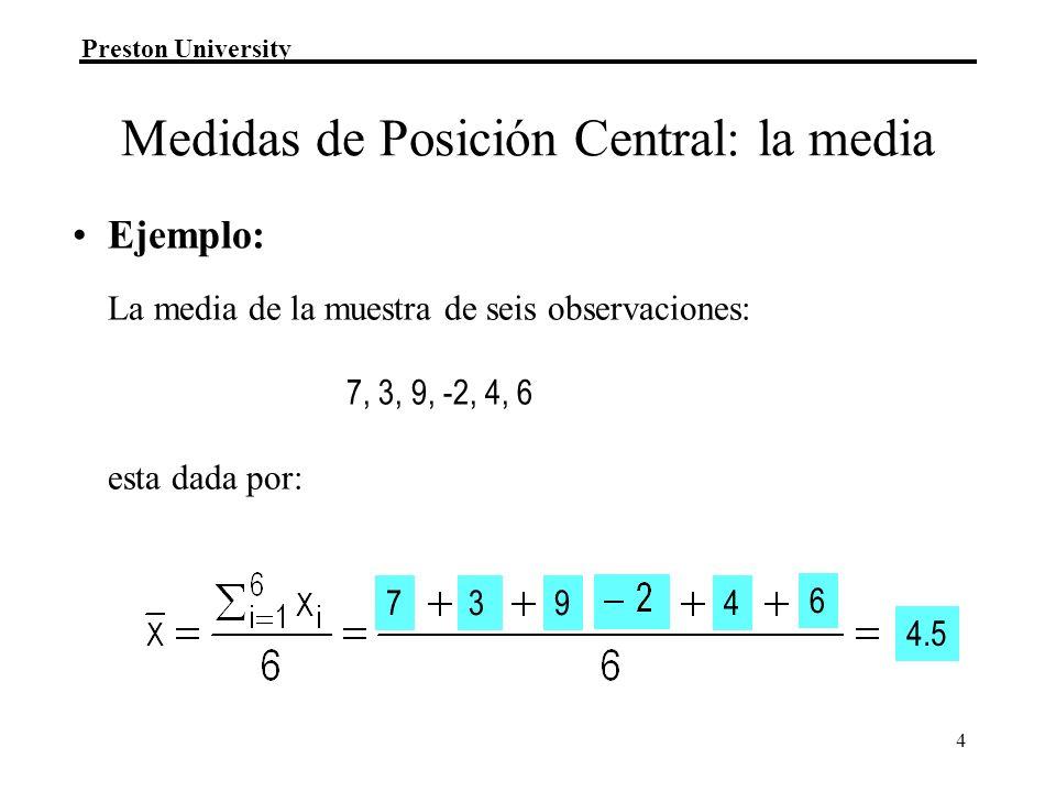 Preston University 4 Ejemplo: La media de la muestra de seis observaciones: 7, 3, 9, -2, 4, 6 esta dada por: 7394 6 4.5 Medidas de Posición Central: la media