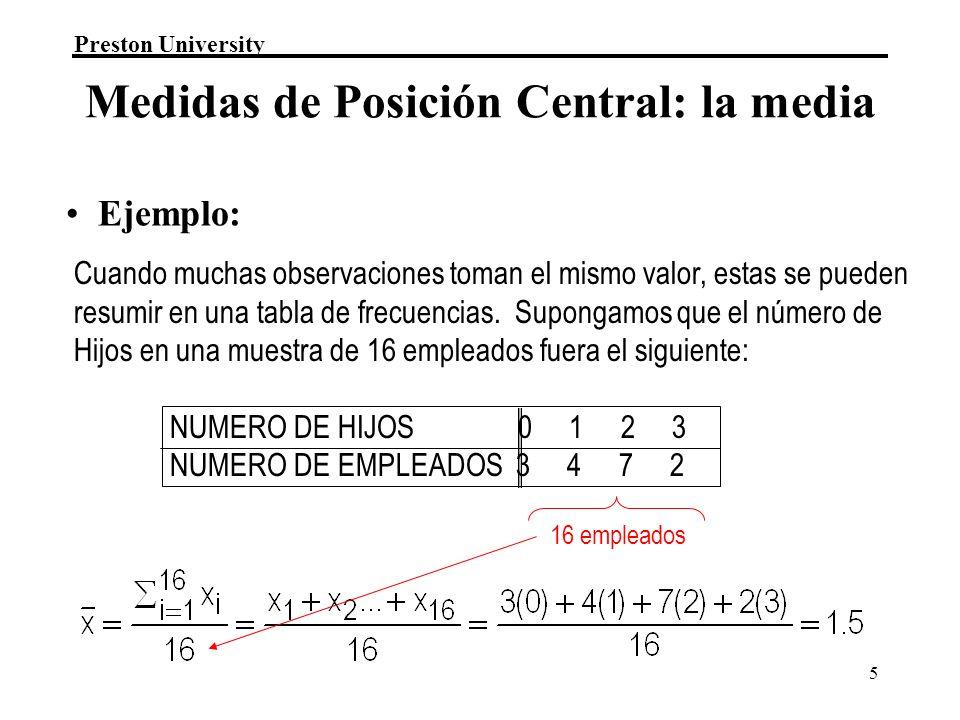 Preston University 5 16 empleados Medidas de Posición Central: la media Cuando muchas observaciones toman el mismo valor, estas se pueden resumir en una tabla de frecuencias.