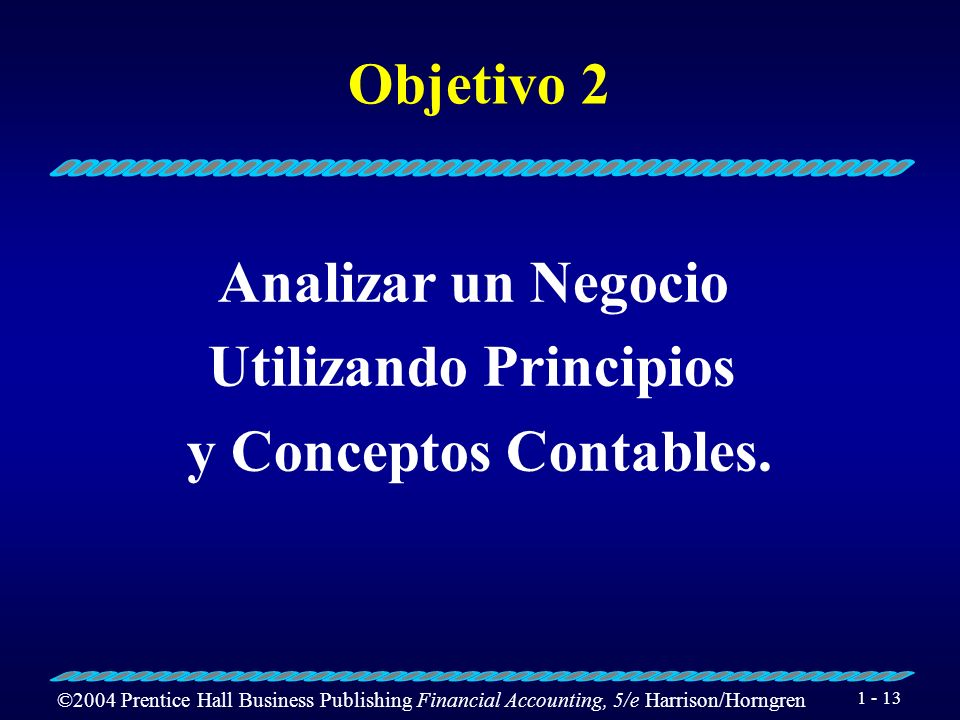 ©2004 Prentice Hall Business Publishing Financial Accounting, 5/e Harrison/Horngren 1 - 13 Objetivo 2 Analizar un Negocio Utilizando Principios y Conceptos Contables.