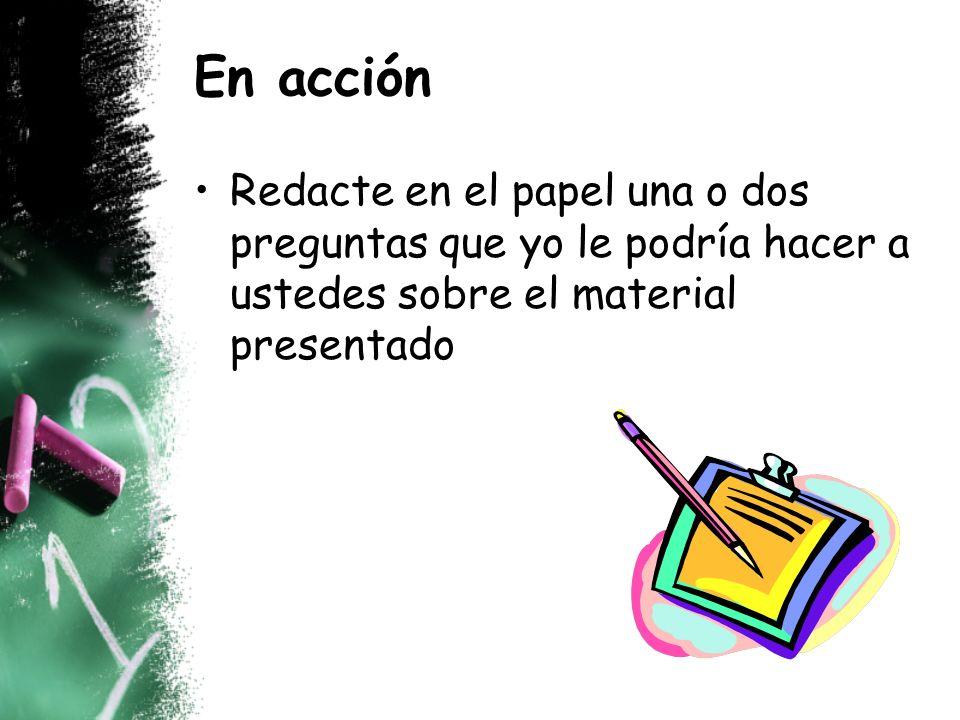 En acción Redacte en el papel una o dos preguntas que yo le podría hacer a ustedes sobre el material presentado