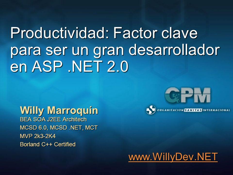 Productividad: Factor clave para ser un gran desarrollador en ASP.NET 2.0 Willy Marroquín BEA SOA J2EE Architech MCSD 6.0, MCSD.NET, MCT MVP 2k3-2K4 B
