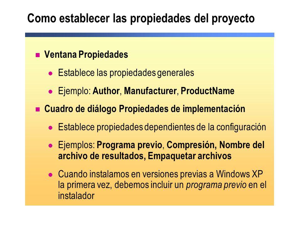 Como establecer las propiedades del proyecto Ventana Propiedades Establece las propiedades generales Ejemplo: Author, Manufacturer, ProductName Cuadro de diálogo Propiedades de implementación Establece propiedades dependientes de la configuración Ejemplos: Programa previo, Compresión, Nombre del archivo de resultados, Empaquetar archivos Cuando instalamos en versiones previas a Windows XP la primera vez, debemos incluir un programa previo en el instalador